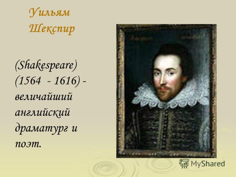 Уильям Шекспир (Shakespeare) (1564 - 1616) - величайший английский драматург и поэт.