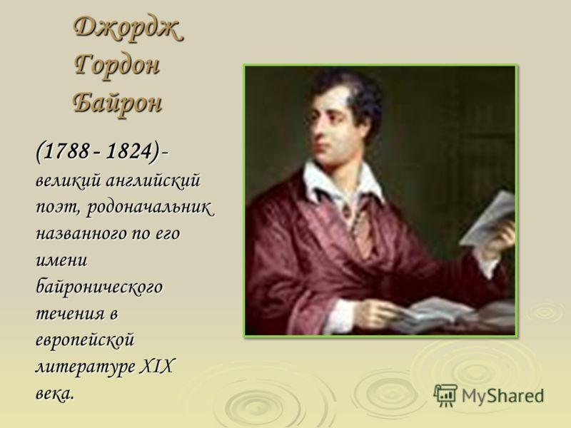 Джордж Гордон Байрон (1788 - 1824) - великий английский поэт, родоначальник названного по его имени байронического течения в европейской литературе XIX века.