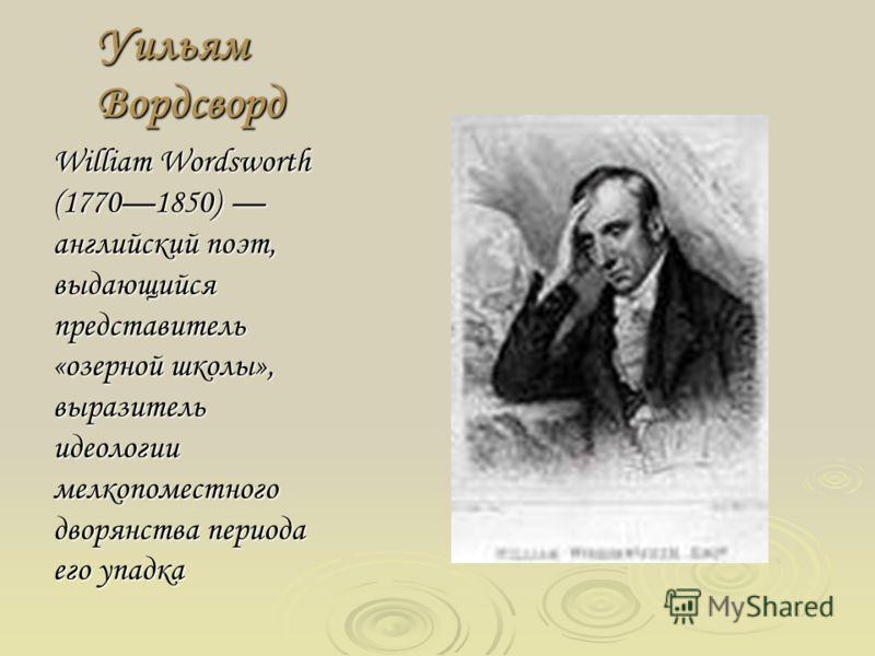 Уильям Вордсворд William Wordsworth (17701850) английский поэт, выдающийся представитель «озерной школы», выразитель идеологии мелкопоместного дворянства периода его упадка
