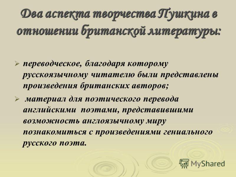Два аспекта творчества Пушкина в отношении британской литературы: переводческое, благодаря которому русскоязычному читателю были представлены произведения британских авторов; материал для поэтического перевода английскими поэтами, представившими возм