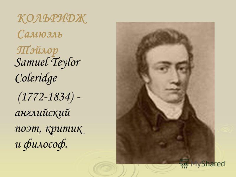 КОЛЬРИДЖ Самюэль Тэйлор Samuel Teylor Coleridge (1772-1834) - английский поэт, критик и философ.