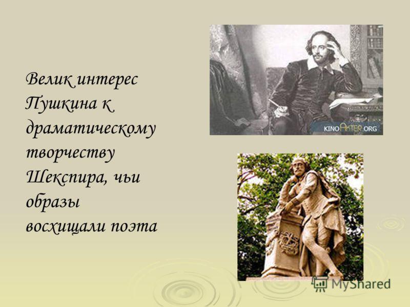 Велик интерес Пушкина к драматическому творчеству Шекспира, чьи образы восхищали поэта