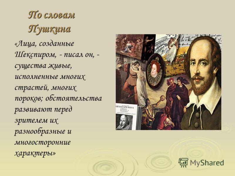 По словам Пушкина « Лица, созданные Шекспиром, - писал он, - существа живые, исполненные многих страстей, многих пороков; обстоятельства развивают перед зрителем их разнообразные и многосторонние характеры»