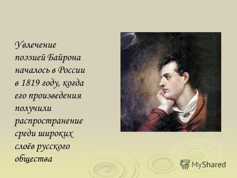 Увлечение поэзией Байрона началось в России в 1819 году, когда его произведения получили распространение среди широких слоёв русского общества