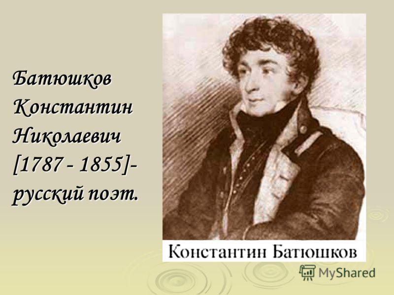 Батюшков Константин Николаевич [1787 - 1855]- русский поэт.