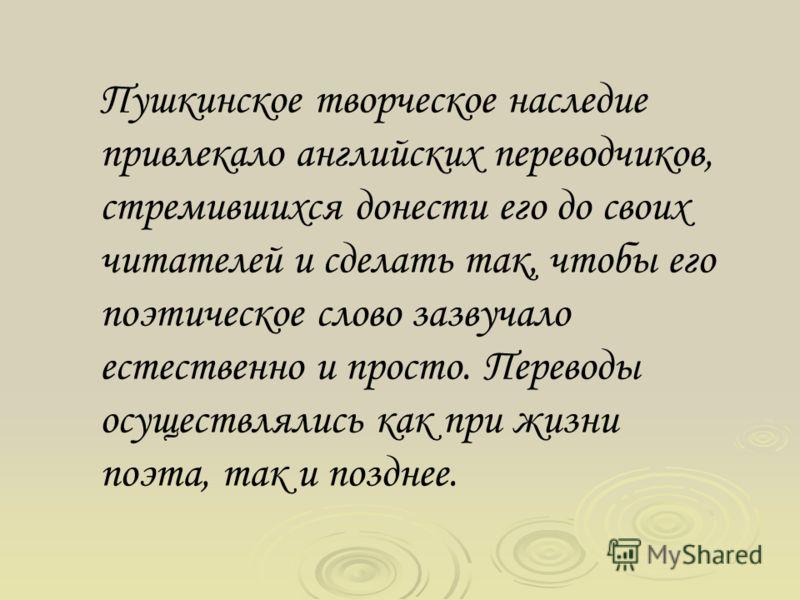 Пушкинское творческое наследие привлекало английских переводчиков, стремившихся донести его до своих читателей и сделать так, чтобы его поэтическое слово зазвучало естественно и просто. Переводы осуществлялись как при жизни поэта, так и позднее.