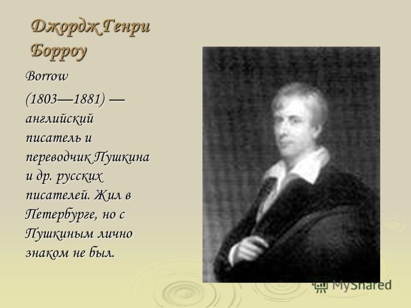 Джордж Генри Борроу Borrow (18031881) английский писатель и переводчик Пушкина и др. русских писателей. Жил в Петербурге, но с Пушкиным лично знаком не был.
