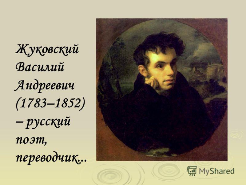 Жуковский Василий Андреевич (1783–1852) – русский поэт, переводчик...