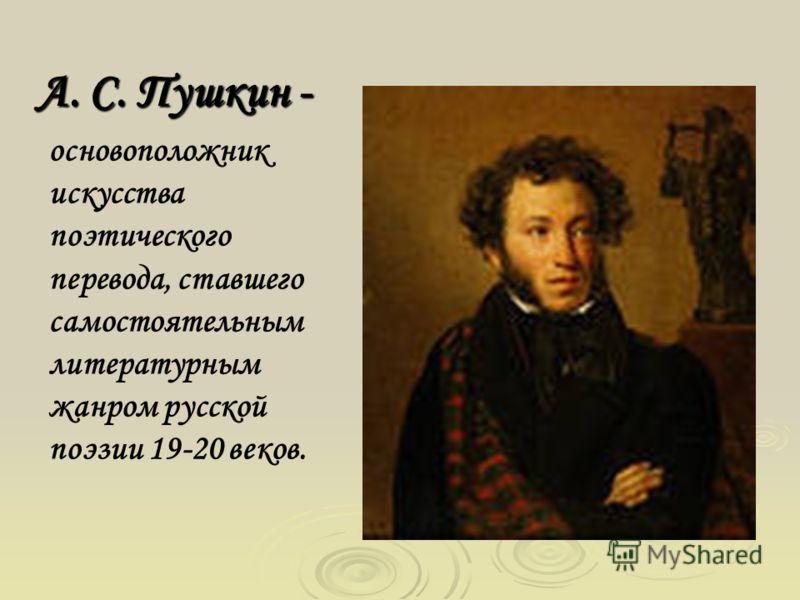 А. С. Пушкин - основоположник искусства поэтического перевода, ставшего самостоятельным литературным жанром русской поэзии 19-20 веков.