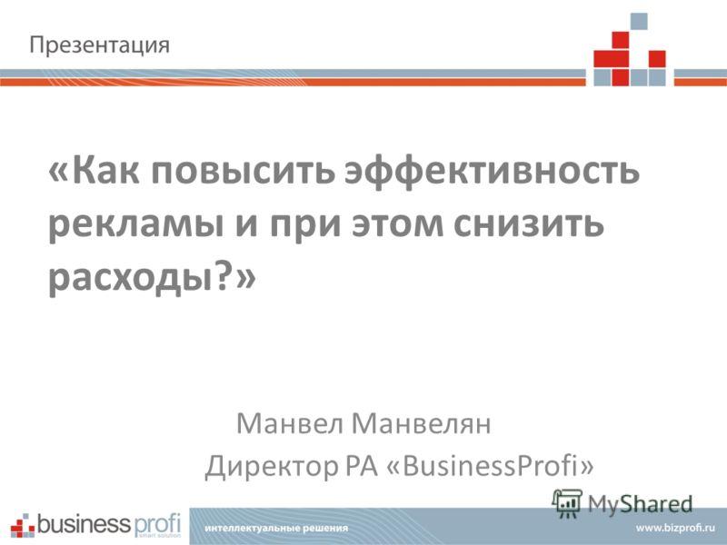 «Как повысить эффективность рекламы и при этом снизить расходы?» Манвел Манвелян Директор РА «BusinessProfi»