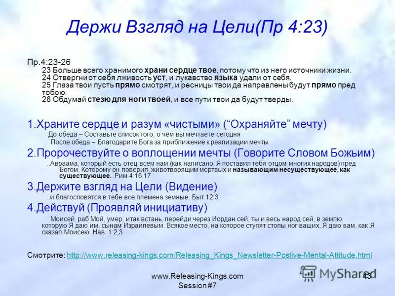 www.Releasing-Kings.com Session #7 43 Держи Взгляд на Цели(Пр 4:23) Пр.4:23-26 23 Больше всего хранимого храни сердце твое, потому что из него источники жизни. 24 Отвергни от себя лживость уст, и лукавство языка удали от себя. 25 Глаза твои пусть пря