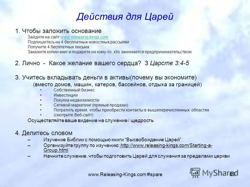 www.Releasing-Kings.com #spare59 Действия для Царей 1. Чтобы заложить основание Зайдите на сайт www.releasing-kings.comwww.releasing-kings.com Подпишитесь на 4 бесплатных новостных рассылки Получите 4 бесплатных письма Закажите копии книг и подарите