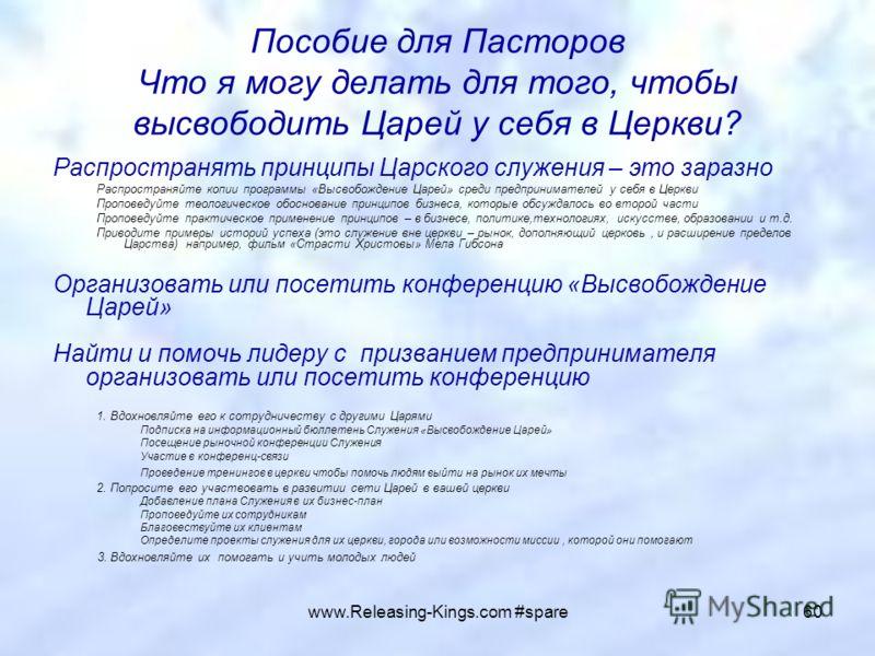 www.Releasing-Kings.com #spare60 Пособие для Пасторов Что я могу делать для того, чтобы высвободить Царей у себя в Церкви? Распространять принципы Царского служения – это заразно Распространяйте копии программы «Высвобождение Царей» среди предпринима