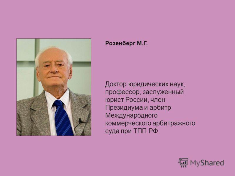 Розенберг М.Г. Доктор юридических наук, профессор, заслуженный юрист России, член Президиума и арбитр Международного коммерческого арбитражного суда при ТПП РФ.