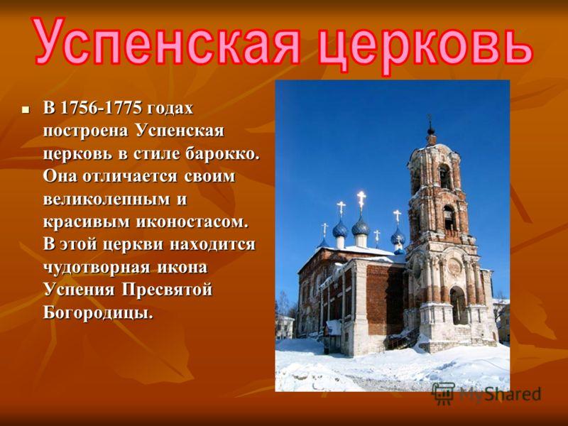 В 1756-1775 годах построена Успенская церковь в стиле барокко. Она отличается своим великолепным и красивым иконостасом. В этой церкви находится чудотворная икона Успения Пресвятой Богородицы. В 1756-1775 годах построена Успенская церковь в стиле бар