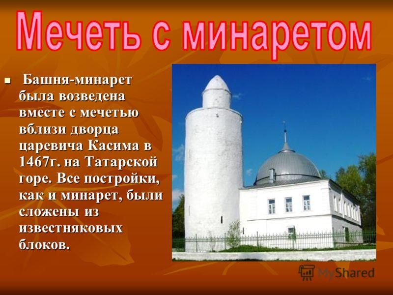 Башня-минарет была возведена вместе с мечетью вблизи дворца царевича Касима в 1467г. на Татарской горе. Все постройки, как и минарет, были сложены из известняковых блоков. Башня-минарет была возведена вместе с мечетью вблизи дворца царевича Касима в