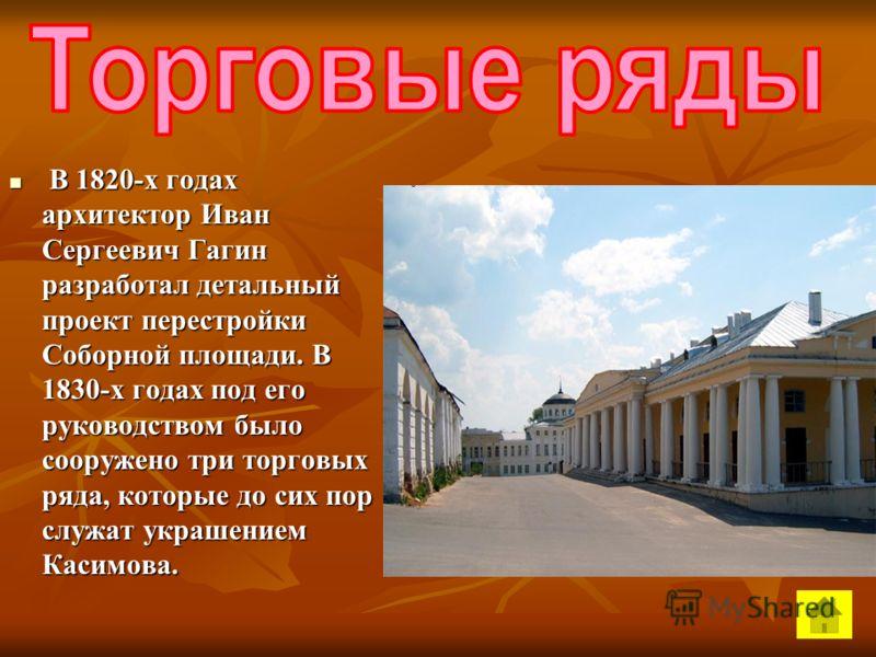 В 1820-х годах архитектор Иван Сергеевич Гагин разработал детальный проект перестройки Соборной площади. В 1830-х годах под его руководством было сооружено три торговых ряда, которые до сих пор служат украшением Касимова. В 1820-х годах архитектор Ив