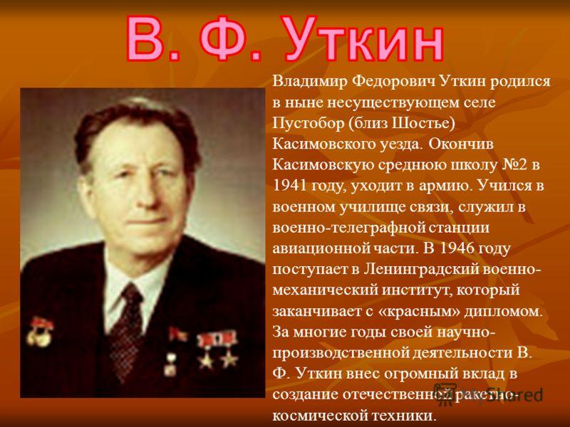 Владимир Федорович Уткин родился в ныне несуществующем селе Пустобор (близ Шостье) Касимовского уезда. Окончив Касимовскую среднюю школу 2 в 1941 году, уходит в армию. Учился в военном училище связи, служил в военно-телеграфной станции авиационной ча