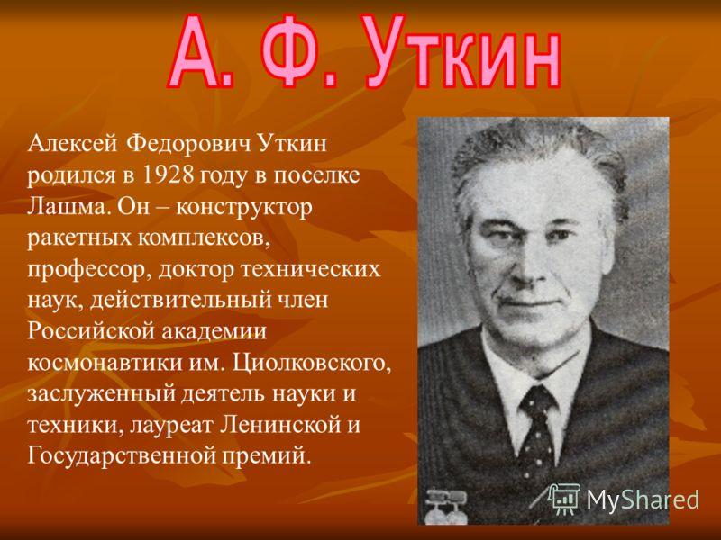 Алексей Федорович Уткин родился в 1928 году в поселке Лашма. Он – конструктор ракетных комплексов, профессор, доктор технических наук, действительный член Российской академии космонавтики им. Циолковского, заслуженный деятель науки и техники, лауреат