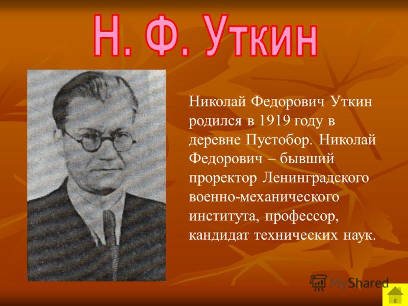 Николай Федорович Уткин родился в 1919 году в деревне Пустобор. Николай Федорович – бывший проректор Ленинградского военно-механического института, профессор, кандидат технических наук.