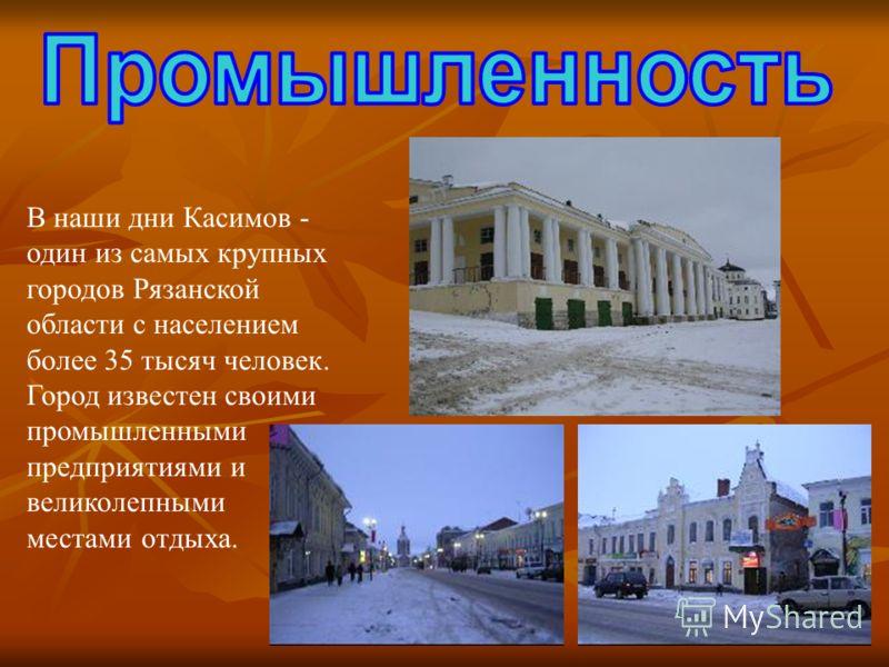 В наши дни Касимов - один из самых крупных городов Рязанской области с населением более 35 тысяч человек. Город известен своими промышленными предприятиями и великолепными местами отдыха.