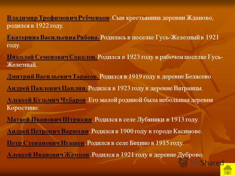 Владимир Трофимович Рубченков. Сын крестьянина деревни Жданово, родился в 1922 году. Екатерина Васильевна Рябова. Родилась в поселке Гусь-Железный в 1921 году. Николай Семенович Соколов. Родился в 1923 году в рабочем поселке Гусь- Железный. Дмитрий В