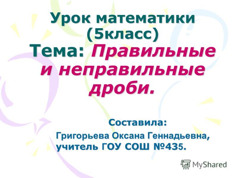 Урок математики (5класс) Тема: Правильные и неправильные дроби. Составила: Григорьева Оксана Геннадьевна, учитель Г ОУ СОШ 43 5.