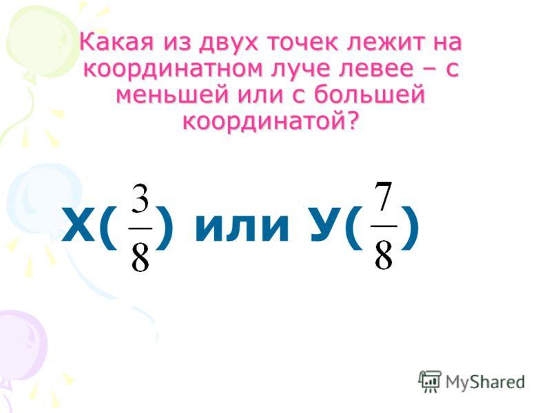 Какая из двух точек лежит на координатном луче левее – с меньшей или с большей координатой? Х( ) или У( )