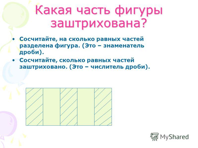 Какая часть фигуры заштрихована? Сосчитайте, на сколько равных частей разделена фигура. (Это – знаменатель дроби). Сосчитайте, сколько равных частей заштриховано. (Это – числитель дроби).