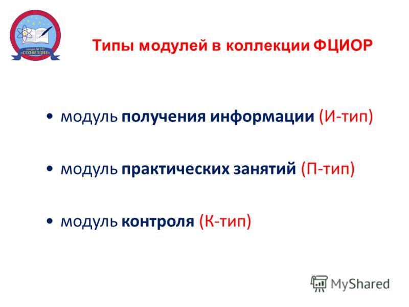 Типы модулей в коллекции ФЦИОР модуль получения информации (И-тип) модуль практических занятий (П-тип) модуль контроля (К-тип)