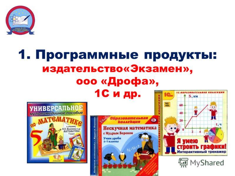 1. Программные продукты: издательство«Экзамен», ооо «Дрофа», 1С и др.