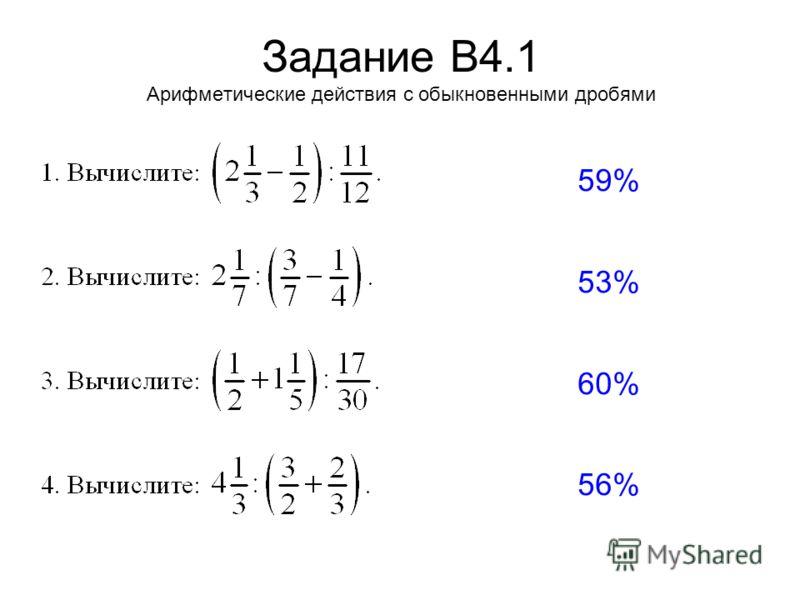 Задание В4.1 Арифметические действия с обыкновенными дробями 59% 53% 60% 56%