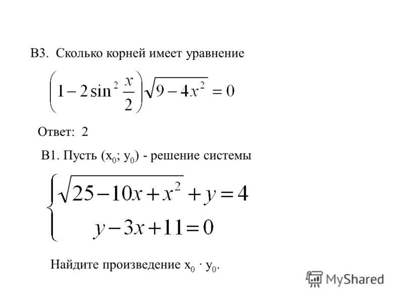 B3. Сколько корней имеет уравнение Ответ: 2 В1. Пусть (х 0 ; у 0 ) - решение системы Найдите произведение х 0 · у 0.