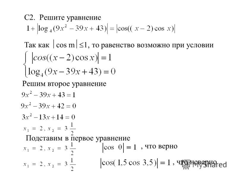 С2. Решите уравнение Так как cos m 1, то равенство возможно при условии Решим второе уравнение Подставим в первое уравнение, что верно, что неверно