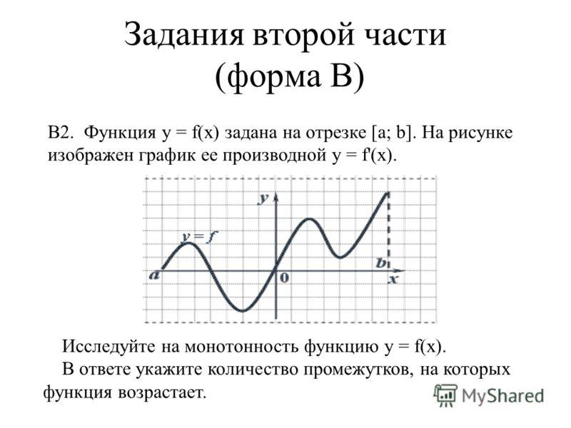 Задания второй части (форма В) В2. Функция у = f(x) задана на отрезке [a; b]. На рисунке изображен график ее производной у = f'(x). Исследуйте на монотонность функцию у = f(x). В ответе укажите количество промежутков, на которых функция возрастает.