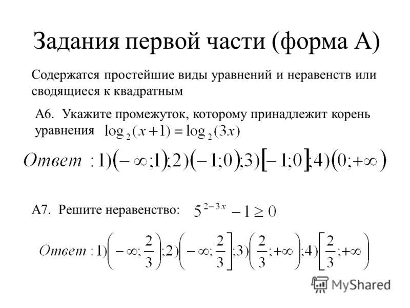 Задания первой части (форма А) Содержатся простейшие виды уравнений и неравенств или сводящиеся к квадратным А7. Решите неравенство: А6. Укажите промежуток, которому принадлежит корень уравнения