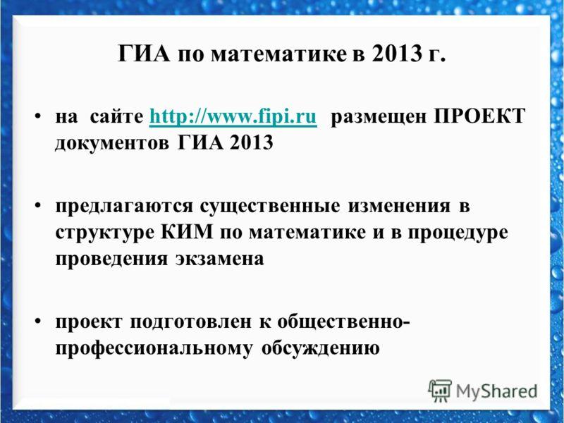 ГИА по математике в 2013 г. на сайте http://www.fipi.ru размещен ПРОЕКТ документов ГИА 2013http://www.fipi.ru предлагаются существенные изменения в структуре КИМ по математике и в процедуре проведения экзамена проект подготовлен к общественно- профес