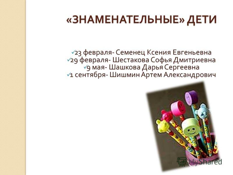 « ЗНАМЕНАТЕЛЬНЫЕ » ДЕТИ 23 февраля - Семенец Ксения Евгеньевна 29 февраля - Шестакова Софья Дмитриевна 9 мая - Шашкова Дарья Сергеевна 1 сентября - Шишмин Артем Александрович