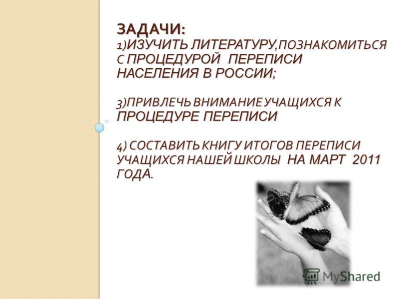 ЗАДАЧИ : 1) ИЗУЧИТЬ ЛИТЕРАТУРУ, ПОЗНАКОМИТЬСЯ С ПРОЦЕДУРОЙ ПЕРЕПИСИ НАСЕЛЕНИЯ В РОССИИ; 3) ПРИВЛЕЧЬ ВНИМАНИЕ УЧАЩИХСЯ К ПРОЦЕДУРЕ ПЕРЕПИСИ 4) СОСТАВИТЬ КНИГУ ИТОГОВ ПЕРЕПИСИ УЧАЩИХСЯ НАШЕЙ ШКОЛЫ НА МАРТ 2011 ГОД А.