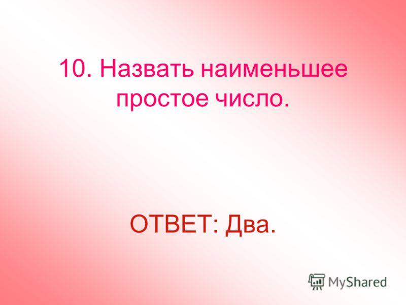 10. Назвать наименьшее простое число. ОТВЕТ: Два.