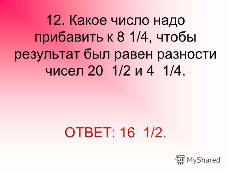 12. Какое число надо прибавить к 8 1/4, чтобы результат был равен разности чисел 20 1/2 и 4 1/4. ОТВЕТ: 16 1/2.