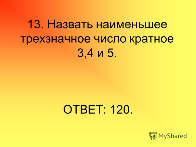 13. Назвать наименьшее трехзначное число кратное 3,4 и 5. ОТВЕТ: 120.