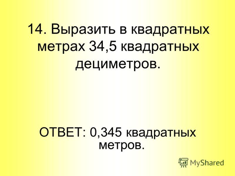 ОТВЕТ: 0,345 квадратных метров. 14. Выразить в квадратных метрах 34,5 квадратных дециметров.