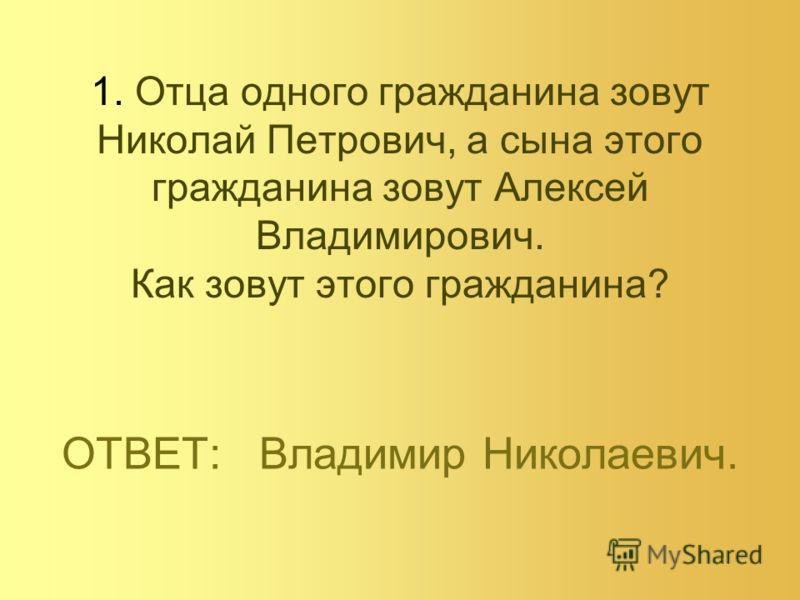 1. Отца одного гражданина зовут Николай Петрович, а сына этого гражданина зовут Алексей Владимирович. Как зовут этого гражданина? ОТВЕТ: Владимир Николаевич.