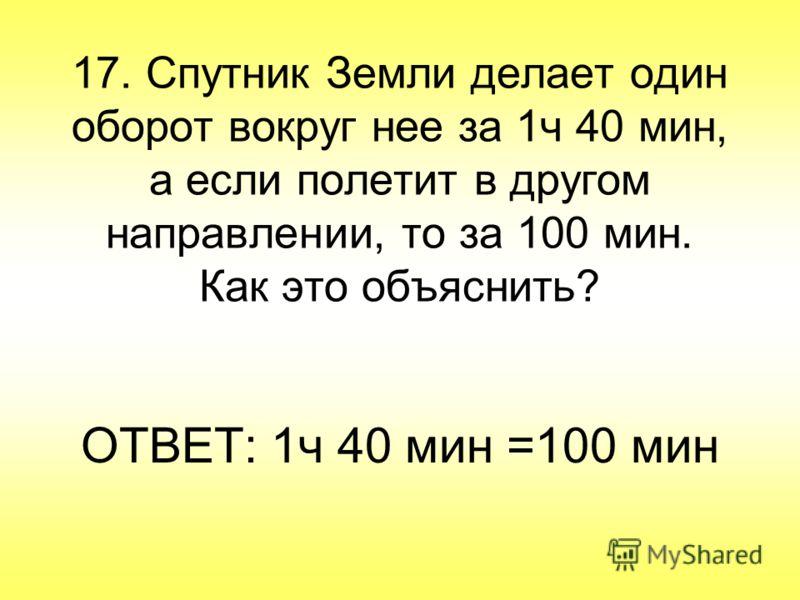 17. Спутник Земли делает один оборот вокруг нее за 1ч 40 мин, а если полетит в другом направлении, то за 100 мин. Как это объяснить? ОТВЕТ: 1ч 40 мин =100 мин