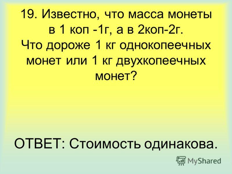 19. Известно, что масса монеты в 1 коп -1г, а в 2коп-2г. Что дороже 1 кг однокопеечных монет или 1 кг двухкопеечных монет? ОТВЕТ: Стоимость одинакова.