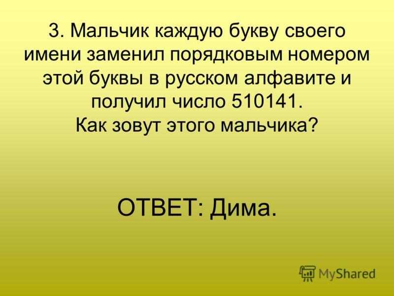 3. Мальчик каждую букву своего имени заменил порядковым номером этой буквы в русском алфавите и получил число 510141. Как зовут этого мальчика? ОТВЕТ: Дима.