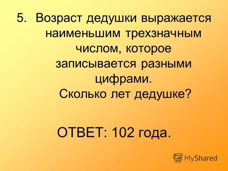 5.Возраст дедушки выражается наименьшим трехзначным числом, которое записывается разными цифрами. Сколько лет дедушке? ОТВЕТ: 102 года.