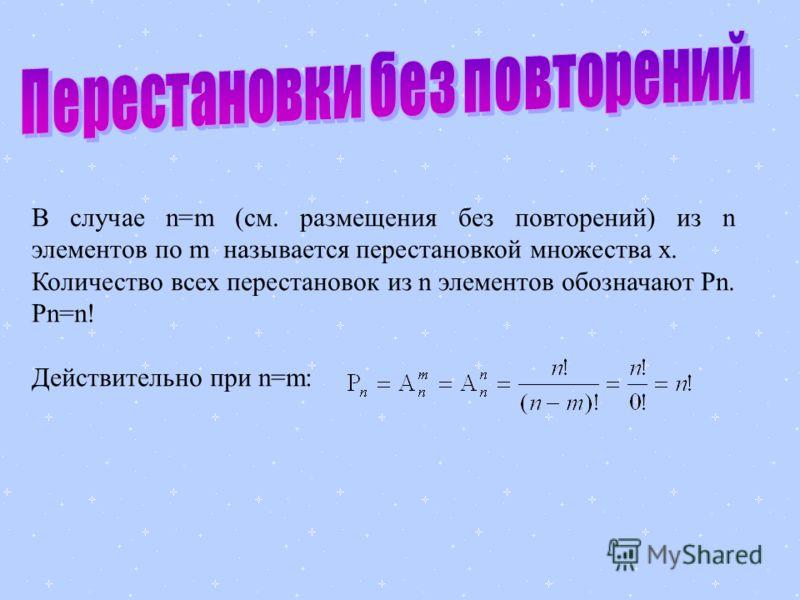 В случае n=m (см. размещения без повторений) из n элементов по m называется перестановкой множества x. Количество всех перестановок из n элементов обозначают Pn. Pn=n! Действительно при n=m: