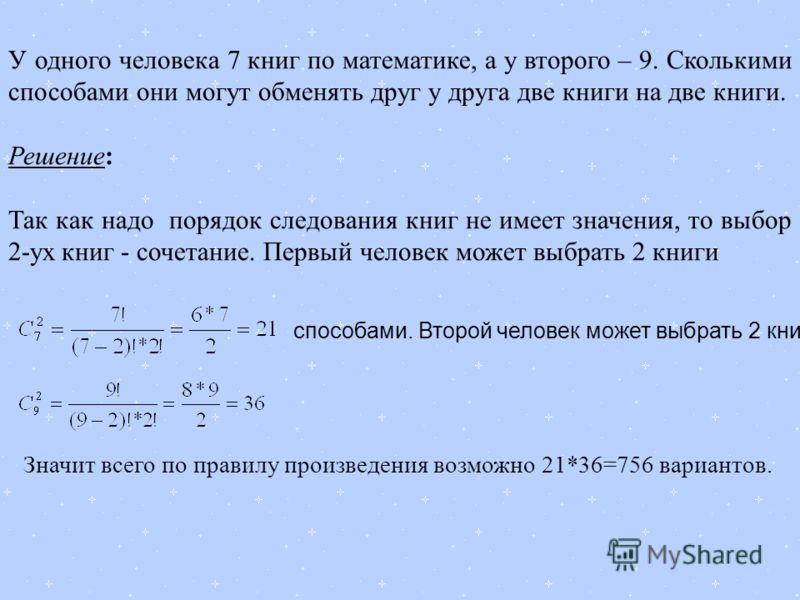 У одного человека 7 книг по математике, а у второго – 9. Сколькими способами они могут обменять друг у друга две книги на две книги. Решение: Так как надо порядок следования книг не имеет значения, то выбор 2-ух книг - сочетание. Первый человек может
